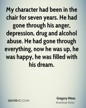 Gregory Hines - My character had been in the chair for seven years. He had gone through his anger, depression, drug and alcohol abuse. He had gone through everything, now he was up, he was happy, he was filled with his dream.