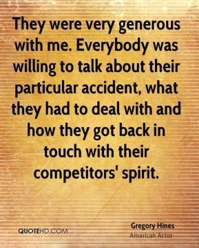 Gregory Hines - They were very generous with me. Everybody was willing to talk about their particular accident, what they had to deal with and how they got back in touch with their competitors' spirit.