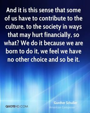 And it is this sense that some of us have to contribute to the culture, to the society in ways that may hurt financially, so what? We do it because we are born to do it, we feel we have no other choice and so be it.