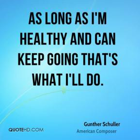 As long as I'm healthy and can keep going that's what I'll do.