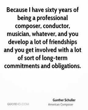 Gunther Schuller - Because I have sixty years of being a professional composer, conductor, musician, whatever, and you develop a lot of friendships and you get involved with a lot of sort of long-term commitments and obligations.