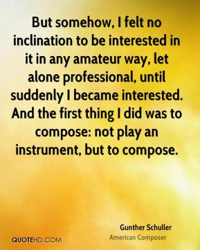 But somehow, I felt no inclination to be interested in it in any amateur way, let alone professional, until suddenly I became interested. And the first thing I did was to compose: not play an instrument, but to compose.