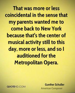 That was more or less coincidental in the sense that my parents wanted me to come back to New York because that's the center of musical activity still to this day, more or less, and so I auditioned for the Metropolitan Opera.