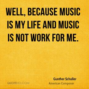 Well, because music is my life and music is not work for me.