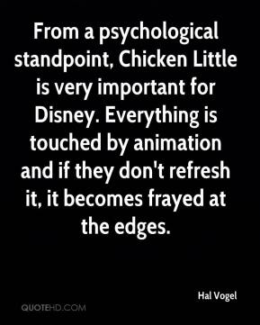 Hal Vogel - From a psychological standpoint, Chicken Little is very important for Disney. Everything is touched by animation and if they don't refresh it, it becomes frayed at the edges.