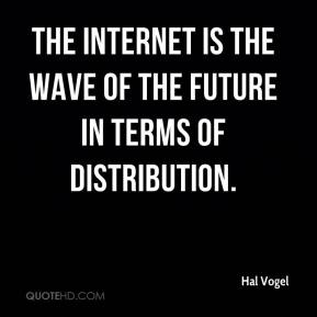 Hal Vogel - The Internet is the wave of the future in terms of distribution.