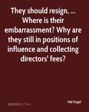 Hal Vogel - They should resign, ... Where is their embarrassment? Why are they still in positions of influence and collecting directors' fees?