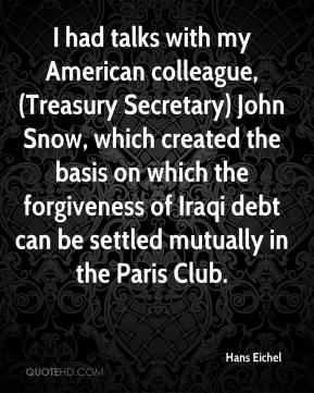 Hans Eichel - I had talks with my American colleague, (Treasury Secretary) John Snow, which created the basis on which the forgiveness of Iraqi debt can be settled mutually in the Paris Club.