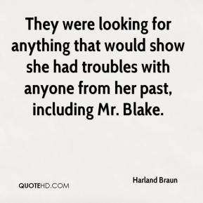 Harland Braun - They were looking for anything that would show she had troubles with anyone from her past, including Mr. Blake.