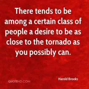 Harold Brooks - There tends to be among a certain class of people a desire to be as close to the tornado as you possibly can.