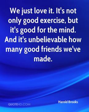 Harold Brooks - We just love it. It's not only good exercise, but it's good for the mind. And it's unbelievable how many good friends we've made.