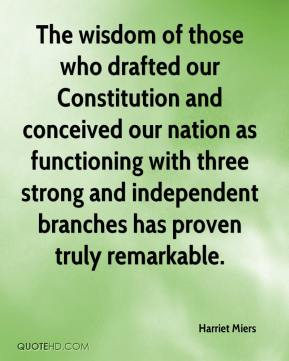 Harriet Miers - The wisdom of those who drafted our Constitution and conceived our nation as functioning with three strong and independent branches has proven truly remarkable.