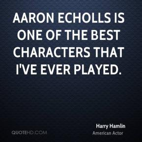 Harry Hamlin - Aaron Echolls is one of the best characters that I've ever played.