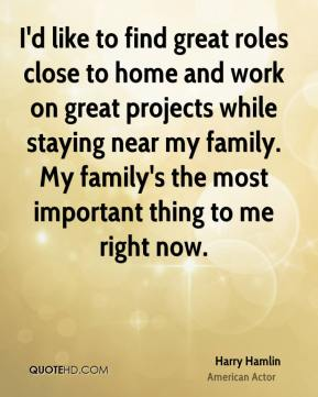 Harry Hamlin - I'd like to find great roles close to home and work on great projects while staying near my family. My family's the most important thing to me right now.