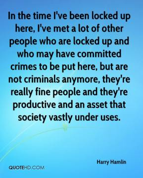 In the time I've been locked up here, I've met a lot of other people who are locked up and who may have committed crimes to be put here, but are not criminals anymore, they're really fine people and they're productive and an asset that society vastly under uses.