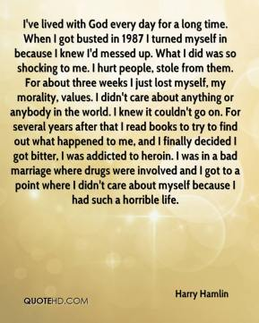 I've lived with God every day for a long time. When I got busted in 1987 I turned myself in because I knew I'd messed up. What I did was so shocking to me. I hurt people, stole from them. For about three weeks I just lost myself, my morality, values. I didn't care about anything or anybody in the world. I knew it couldn't go on. For several years after that I read books to try to find out what happened to me, and I finally decided I got bitter, I was addicted to heroin. I was in a bad marriage where drugs were involved and I got to a point where I didn't care about myself because I had such a horrible life.