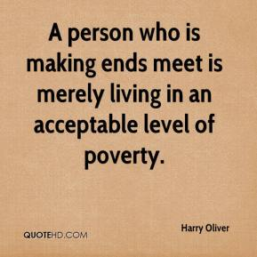 Harry Oliver - A person who is making ends meet is merely living in an acceptable level of poverty.