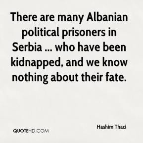 Hashim Thaci - There are many Albanian political prisoners in Serbia ... who have been kidnapped, and we know nothing about their fate.