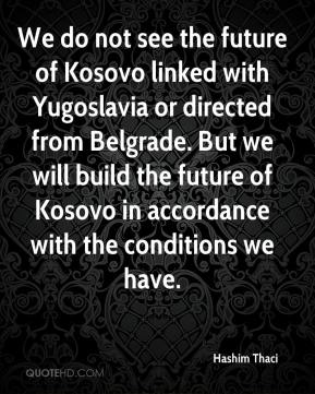 Hashim Thaci - We do not see the future of Kosovo linked with Yugoslavia or directed from Belgrade. But we will build the future of Kosovo in accordance with the conditions we have.
