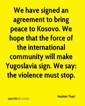 Hashim Thaci - We have signed an agreement to bring peace to Kosovo. We hope that the force of the international community will make Yugoslavia sign. We say: the violence must stop.
