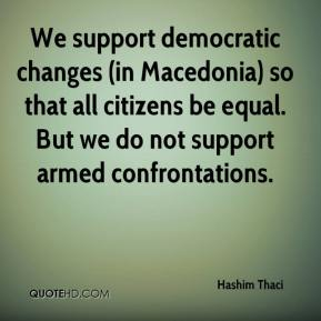 Hashim Thaci - We support democratic changes (in Macedonia) so that all citizens be equal. But we do not support armed confrontations.