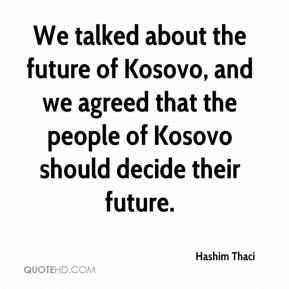 Hashim Thaci - We talked about the future of Kosovo, and we agreed that the people of Kosovo should decide their future.