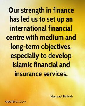 Hassanal Bolkiah - Our strength in finance has led us to set up an international financial centre with medium and long-term objectives, especially to develop Islamic financial and insurance services.