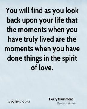 Henry Drummond - You will find as you look back upon your life that the moments when you have truly lived are the moments when you have done things in the spirit of love.