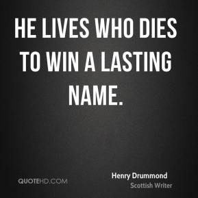 Henry Drummond - He lives who dies to win a lasting name.