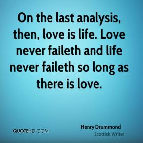 On the last analysis, then, love is life. Love never faileth and life never faileth so long as there is love.