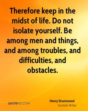 Henry Drummond - Therefore keep in the midst of life. Do not isolate yourself. Be among men and things, and among troubles, and difficulties, and obstacles.