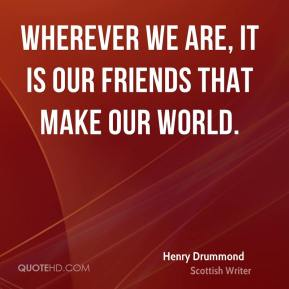 Henry Drummond - Wherever we are, it is our friends that make our world.