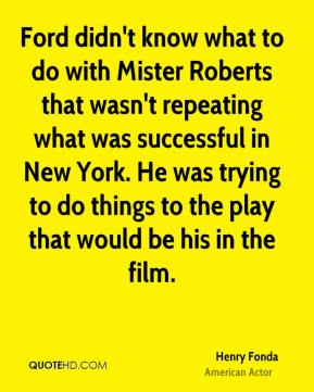 Ford didn't know what to do with Mister Roberts that wasn't repeating what was successful in New York. He was trying to do things to the play that would be his in the film.