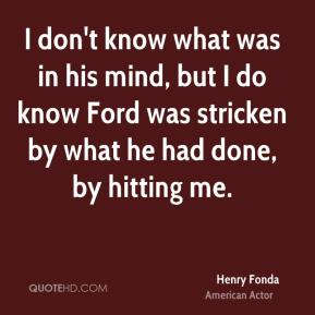 I don't know what was in his mind, but I do know Ford was stricken by what he had done, by hitting me.