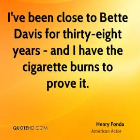 I've been close to Bette Davis for thirty-eight years - and I have the cigarette burns to prove it.