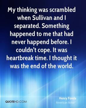My thinking was scrambled when Sullivan and I separated. Something happened to me that had never happend before. I couldn't cope. It was heartbreak time. I thought it was the end of the world.