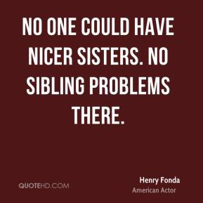 No one could have nicer sisters. No sibling problems there.