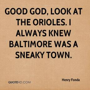 Henry Fonda - Good God, look at the Orioles. I always knew Baltimore was a sneaky town.
