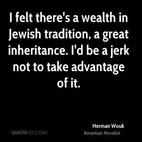 Herman Wouk - I felt there's a wealth in Jewish tradition, a great inheritance. I'd be a jerk not to take advantage of it.