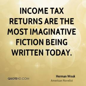 Herman Wouk - Income tax returns are the most imaginative fiction being written today.