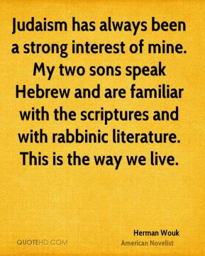 Herman Wouk - Judaism has always been a strong interest of mine. My two sons speak Hebrew and are familiar with the scriptures and with rabbinic literature. This is the way we live.