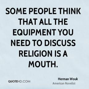 Herman Wouk - Some people think that all the equipment you need to discuss religion is a mouth.