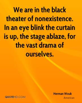 Herman Wouk - We are in the black theater of nonexistence. In an eye blink the curtain is up, the stage ablaze, for the vast drama of ourselves.