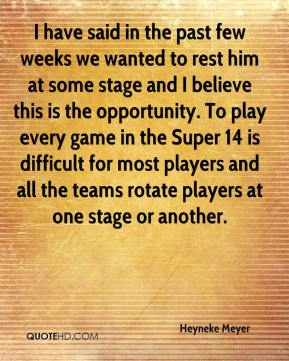 I have said in the past few weeks we wanted to rest him at some stage and I believe this is the opportunity. To play every game in the Super 14 is difficult for most players and all the teams rotate players at one stage or another.