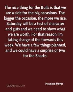 The nice thing for the Bulls is that we are a side for the big occasions. The bigger the occasion, the more we rise. Saturday will be a test of character and guts and we need to show what we are worth. For that reason I'm taking charge of the forwards this week. We have a few things planned, and we could have a surprise or two for the Sharks.