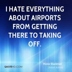 Honor Blackman - I hate everything about airports from getting there to taking off.