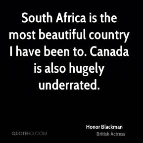 Honor Blackman - South Africa is the most beautiful country I have been to. Canada is also hugely underrated.