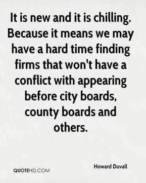 Howard Duvall - It is new and it is chilling. Because it means we may have a hard time finding firms that won't have a conflict with appearing before city boards, county boards and others.