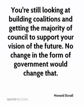 Howard Duvall - You're still looking at building coalitions and getting the majority of council to support your vision of the future. No change in the form of government would change that.