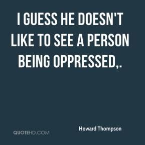 Howard Thompson - I guess he doesn't like to see a person being oppressed.